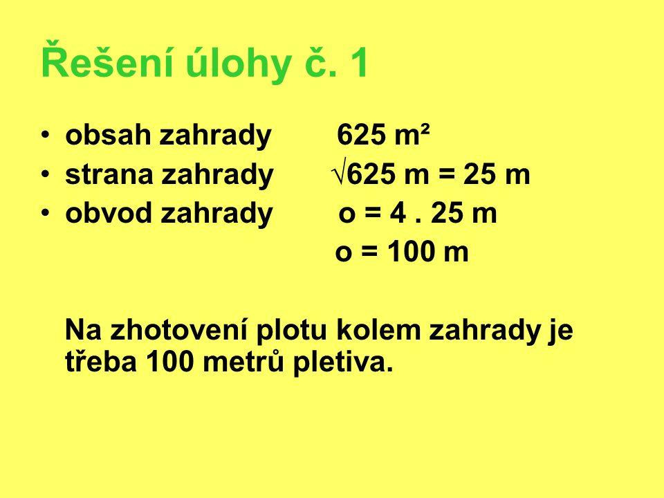 Řešení úlohy č. 1 obsah zahrady 625 m² strana zahrady √625 m = 25 m obvod zahrady o = 4. 25 m o = 100 m Na zhotovení plotu kolem zahrady je třeba 100