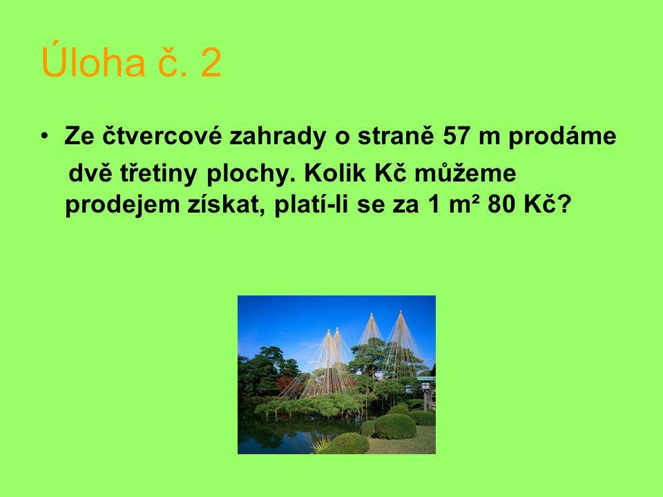 Úloha č. 2 Ze čtvercové zahrady o straně 57 m prodáme dvě třetiny plochy. Kolik Kč můžeme prodejem získat, platí-li se za 1 m² 80 Kč?