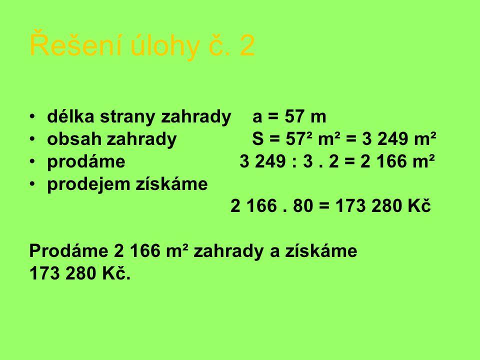 Řešení úlohy č. 2 délka strany zahrady a = 57 m obsah zahrady S = 57² m² = 3 249 m² prodáme 3 249 : 3. 2 = 2 166 m² prodejem získáme 2 166. 80 = 173 2