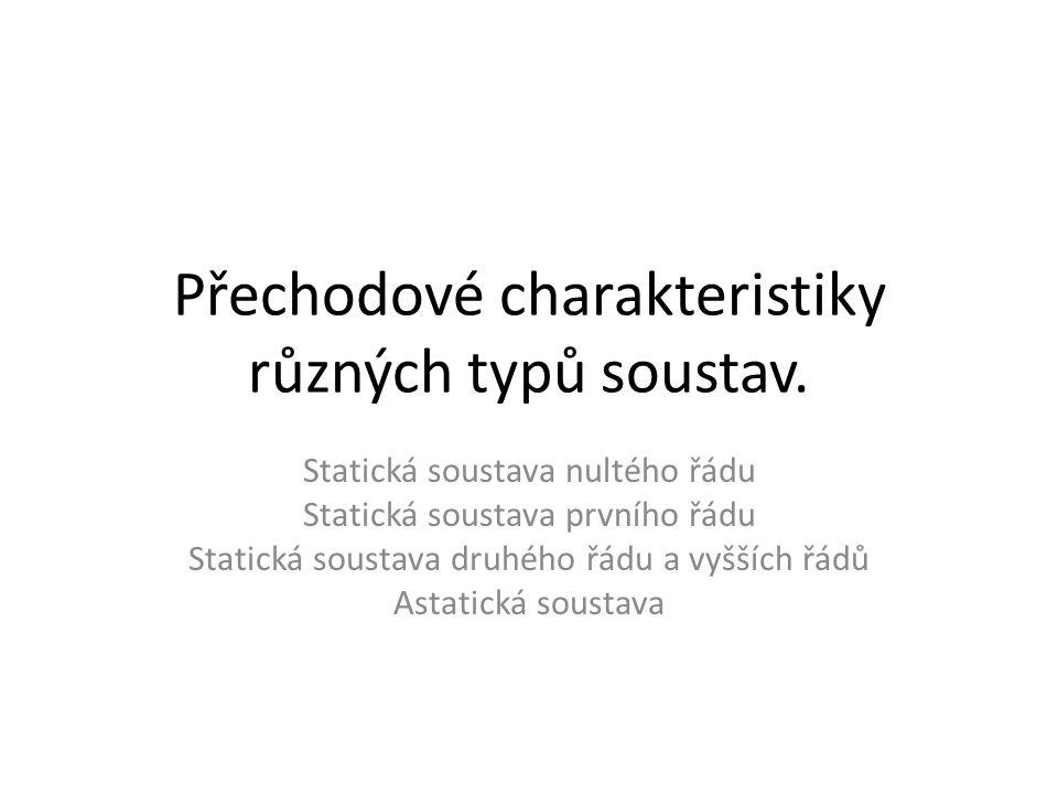 Přechodové charakteristiky různých typů soustav. Statická soustava nultého řádu Statická soustava prvního řádu Statická soustava druhého řádu a vyššíc