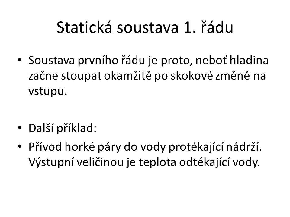 Statická soustava 1. řádu Soustava prvního řádu je proto, neboť hladina začne stoupat okamžitě po skokové změně na vstupu. Další příklad: Přívod horké