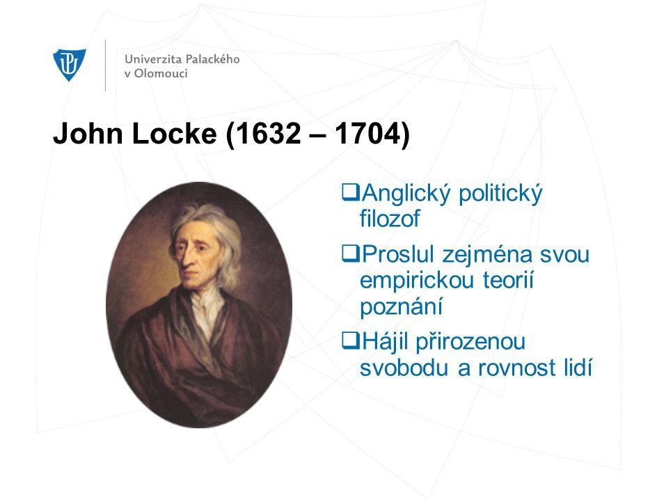 John Locke (1632 – 1704)  Anglický politický filozof  Proslul zejména svou empirickou teorií poznání  Hájil přirozenou svobodu a rovnost lidí