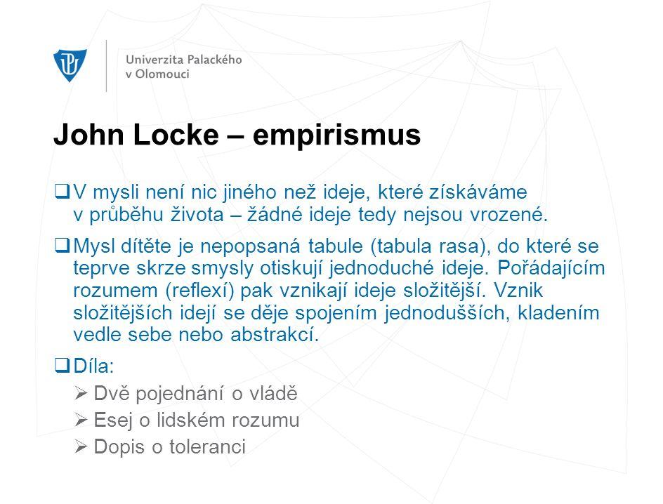 John Locke – empirismus  V mysli není nic jiného než ideje, které získáváme v průběhu života – žádné ideje tedy nejsou vrozené.