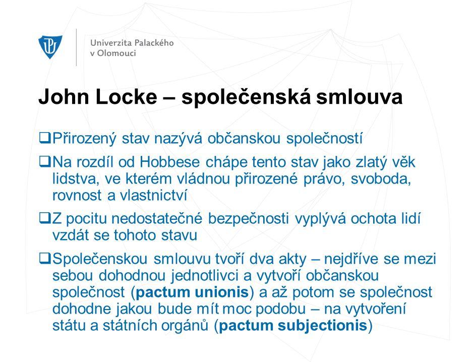 John Locke – společenská smlouva  Přirozený stav nazývá občanskou společností  Na rozdíl od Hobbese chápe tento stav jako zlatý věk lidstva, ve kterém vládnou přirozené právo, svoboda, rovnost a vlastnictví  Z pocitu nedostatečné bezpečnosti vyplývá ochota lidí vzdát se tohoto stavu  Společenskou smlouvu tvoří dva akty – nejdříve se mezi sebou dohodnou jednotlivci a vytvoří občanskou společnost (pactum unionis) a až potom se společnost dohodne jakou bude mít moc podobu – na vytvoření státu a státních orgánů (pactum subjectionis)