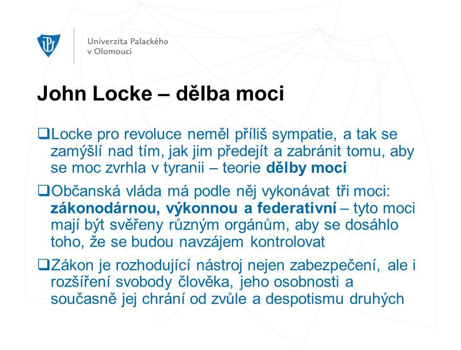 John Locke – dělba moci  Locke pro revoluce neměl příliš sympatie, a tak se zamýšlí nad tím, jak jim předejít a zabránit tomu, aby se moc zvrhla v tyranii – teorie dělby moci  Občanská vláda má podle něj vykonávat tři moci: zákonodárnou, výkonnou a federativní – tyto moci mají být svěřeny různým orgánům, aby se dosáhlo toho, že se budou navzájem kontrolovat  Zákon je rozhodující nástroj nejen zabezpečení, ale i rozšíření svobody člověka, jeho osobnosti a současně jej chrání od zvůle a despotismu druhých
