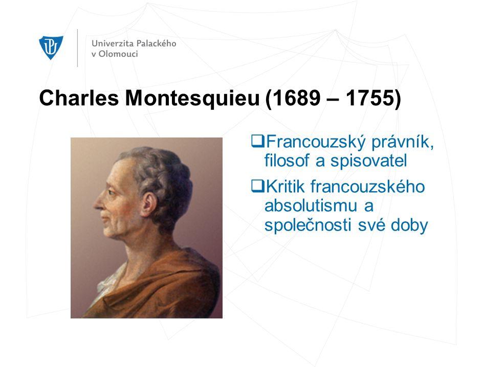 Charles Montesquieu (1689 – 1755)  Francouzský právník, filosof a spisovatel  Kritik francouzského absolutismu a společnosti své doby