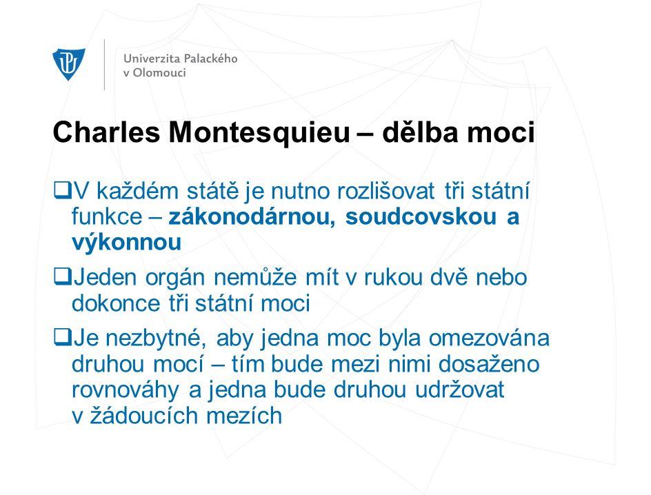 Charles Montesquieu – dělba moci  V každém státě je nutno rozlišovat tři státní funkce – zákonodárnou, soudcovskou a výkonnou  Jeden orgán nemůže mít v rukou dvě nebo dokonce tři státní moci  Je nezbytné, aby jedna moc byla omezována druhou mocí – tím bude mezi nimi dosaženo rovnováhy a jedna bude druhou udržovat v žádoucích mezích