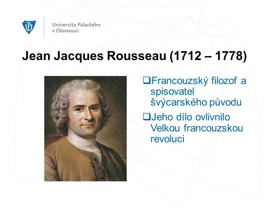 Jean Jacques Rousseau (1712 – 1778)  Francouzský filozof a spisovatel švýcarského původu  Jeho dílo ovlivnilo Velkou francouzskou revoluci