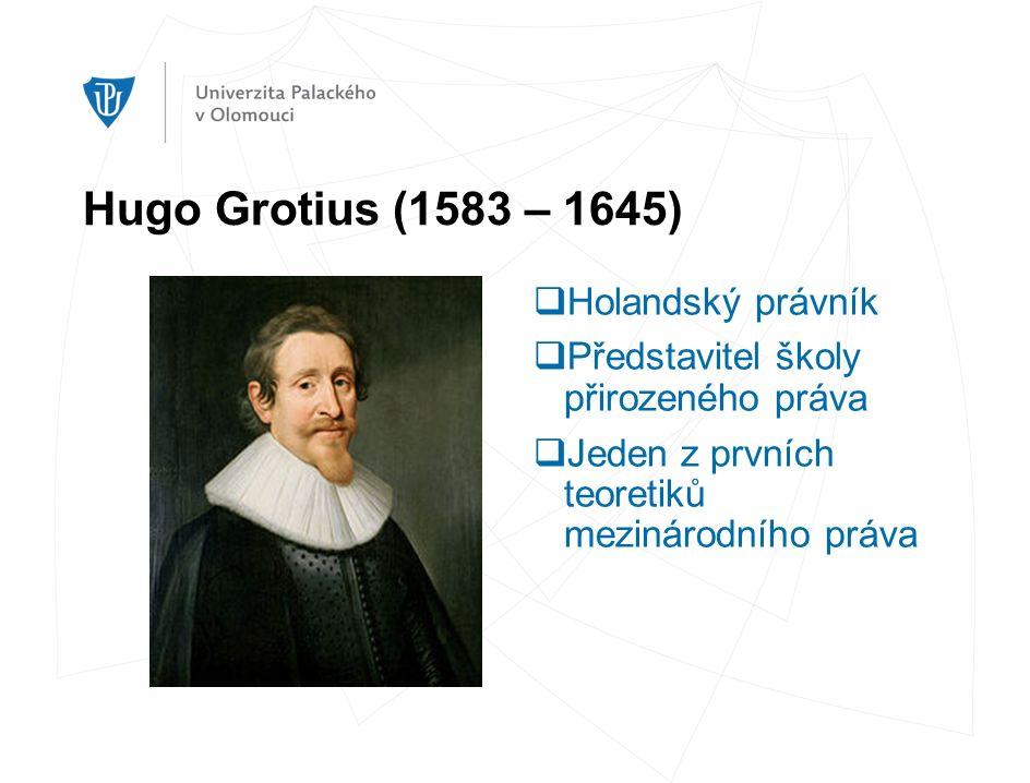 Hugo Grotius (1583 – 1645)  Holandský právník  Představitel školy přirozeného práva  Jeden z prvních teoretiků mezinárodního práva
