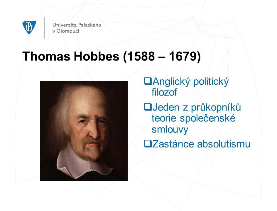 Thomas Hobbes (1588 – 1679)  Anglický politický filozof  Jeden z průkopníků teorie společenské smlouvy  Zastánce absolutismu