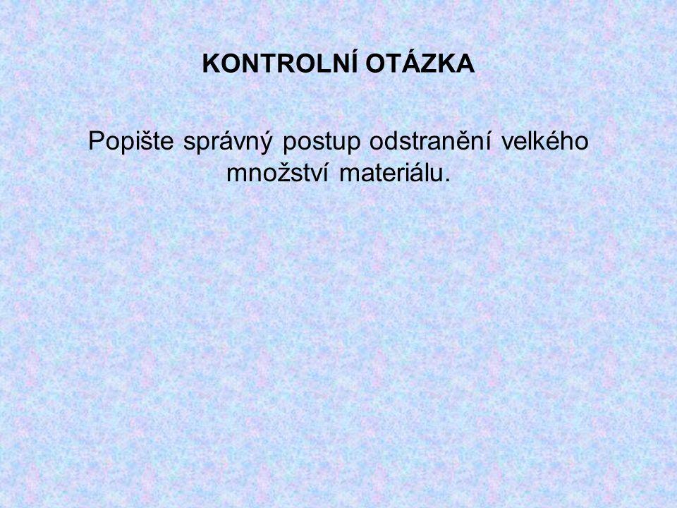 KONTROLNÍ OTÁZKA Popište správný postup odstranění velkého množství materiálu.