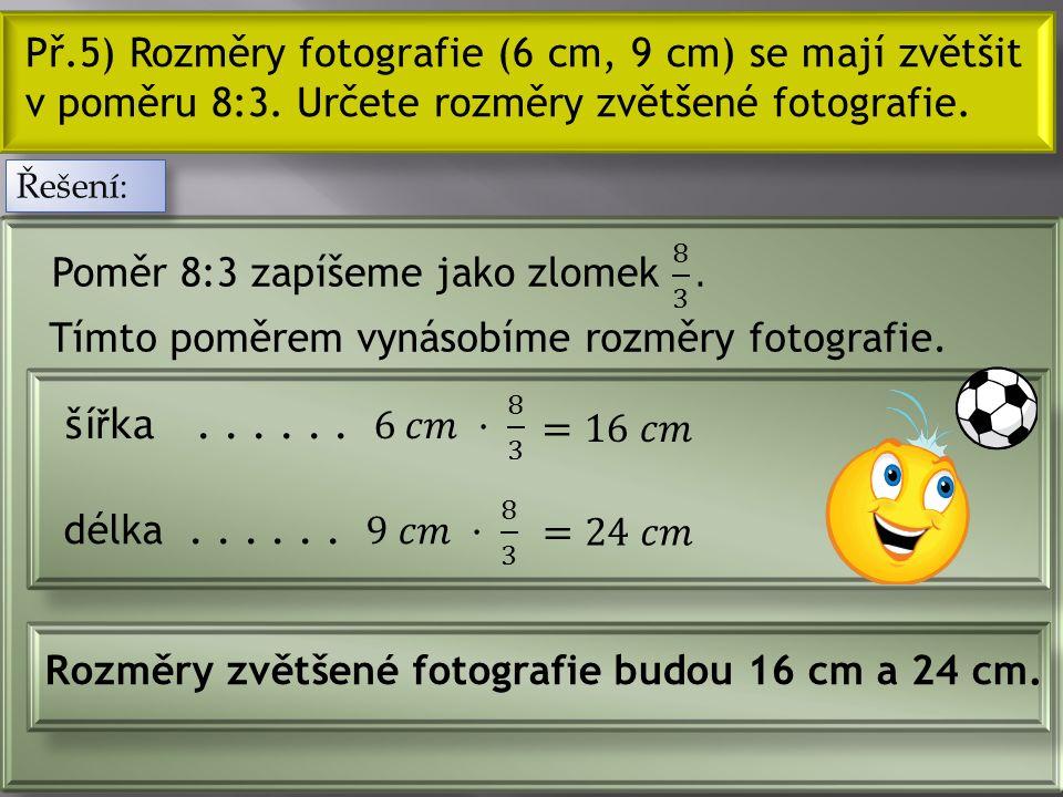 Př.5) Rozměry fotografie (6 cm, 9 cm) se mají zvětšit v poměru 8:3.