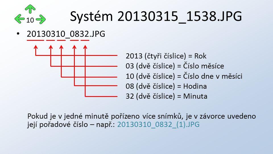 20130310_0832.JPG 2013 (čtyři číslice) = Rok 03 (dvě číslice) = Číslo měsíce 10 (dvě číslice) = Číslo dne v měsíci 08 (dvě číslice) = Hodina 32 (dvě číslice) = Minuta Pokud je v jedné minutě pořízeno více snímků, je v závorce uvedeno její pořadové číslo – např.: 20130310_0832_(1).JPG Systém 20130315_1538.JPG 10