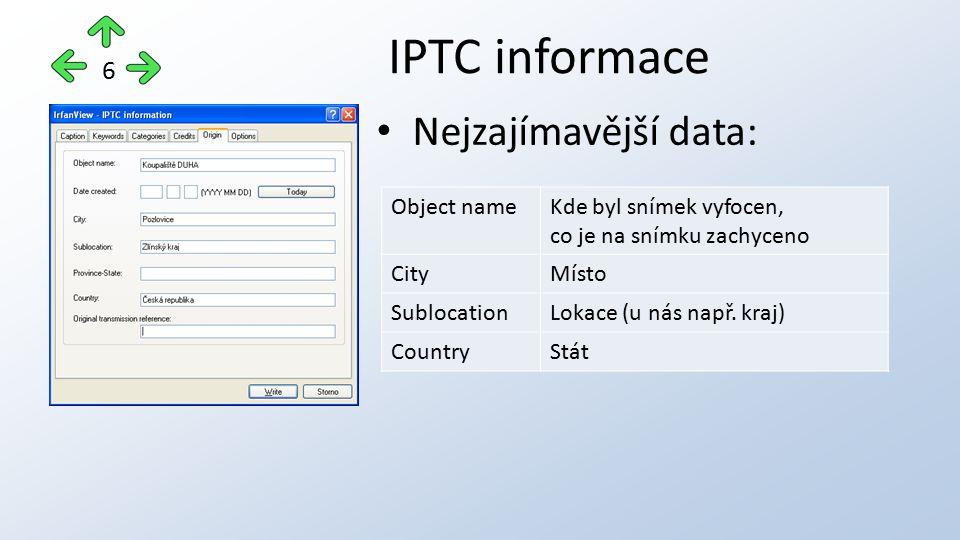 Nejzajímavější data: IPTC informace 6 Object nameKde byl snímek vyfocen, co je na snímku zachyceno CityMísto SublocationLokace (u nás např.