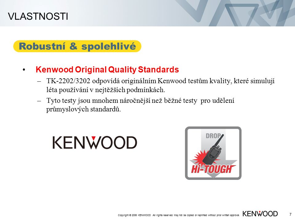 Copyright © 2006 KENWOOD All rights reserved. May not be copied or reprinted without prior written approval. 6 Robust & Reliable VLASTNOSTI MIL-STD 81