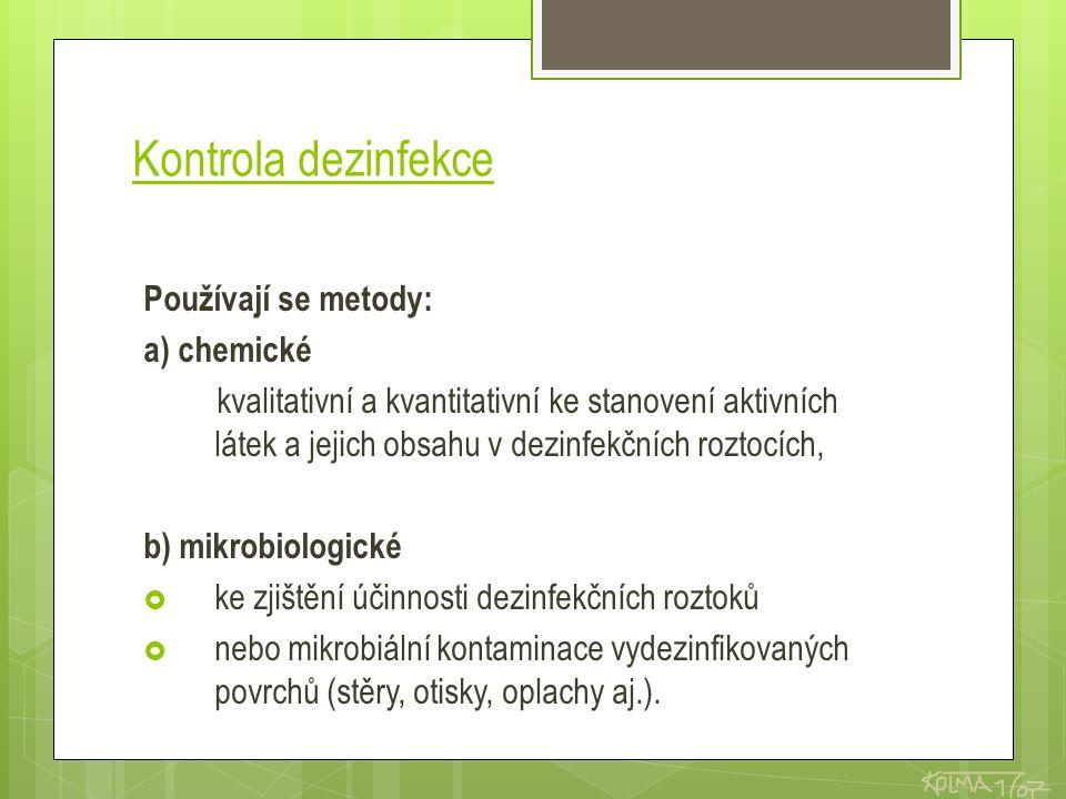 Kontrola dezinfekce Používají se metody: a) chemické kvalitativní a kvantitativní ke stanovení aktivních látek a jejich obsahu v dezinfekčních roztocích, b) mikrobiologické  ke zjištění účinnosti dezinfekčních roztoků  nebo mikrobiální kontaminace vydezinfikovaných povrchů (stěry, otisky, oplachy aj.).
