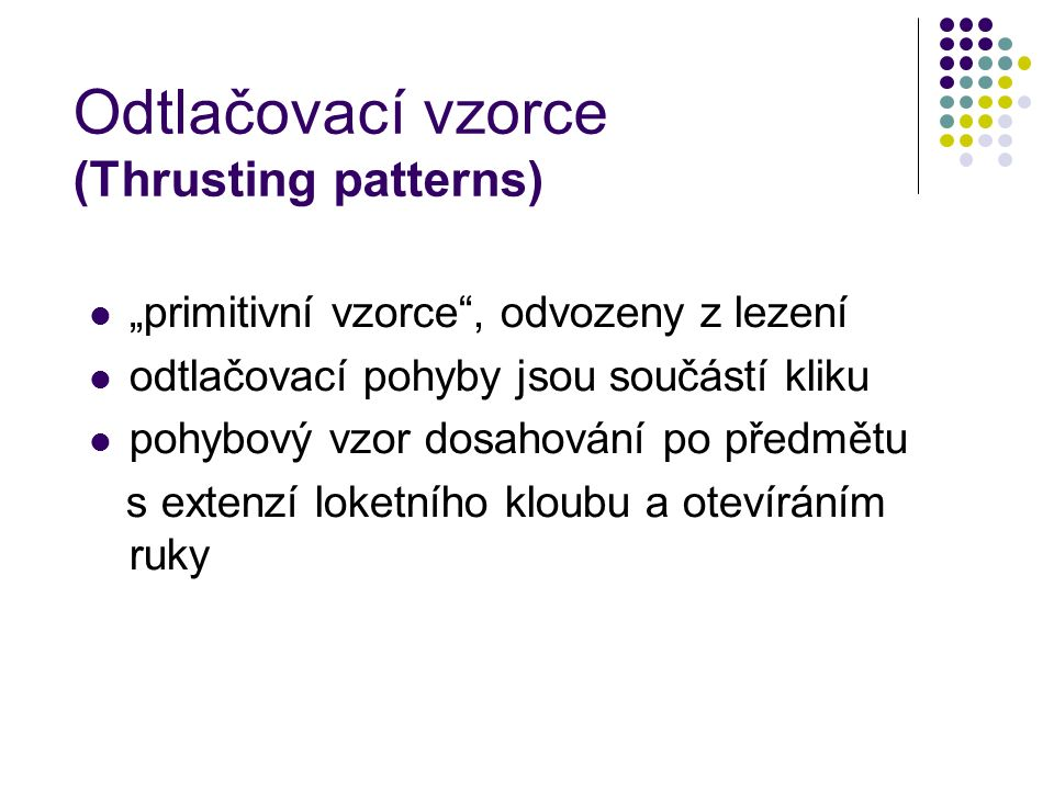 """Odtlačovací vzorce (Thrusting patterns) """"primitivní vzorce , odvozeny z lezení odtlačovací pohyby jsou součástí kliku pohybový vzor dosahování po předmětu s extenzí loketního kloubu a otevíráním ruky"""