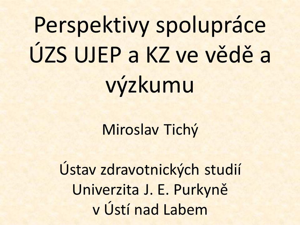 Perspektivy spolupráce ÚZS UJEP a KZ ve vědě a výzkumu Miroslav Tichý Ústav zdravotnických studií Univerzita J.