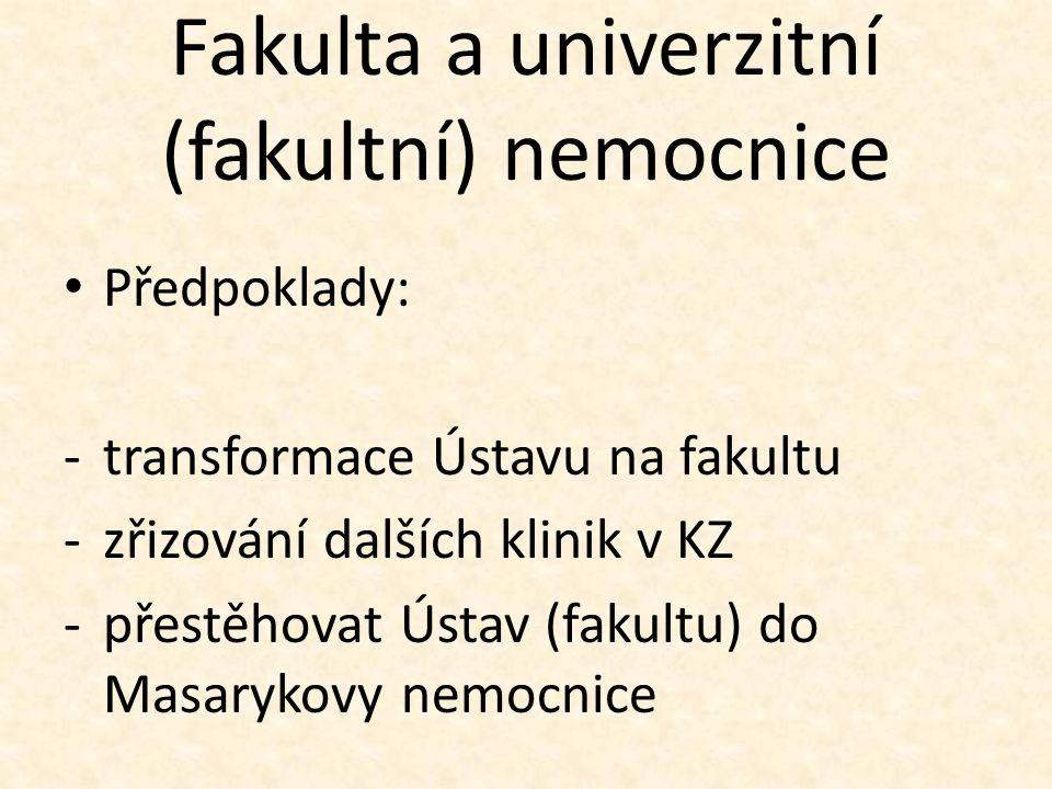 Fakulta a univerzitní (fakultní) nemocnice Předpoklady: -transformace Ústavu na fakultu -zřizování dalších klinik v KZ -přestěhovat Ústav (fakultu) do Masarykovy nemocnice