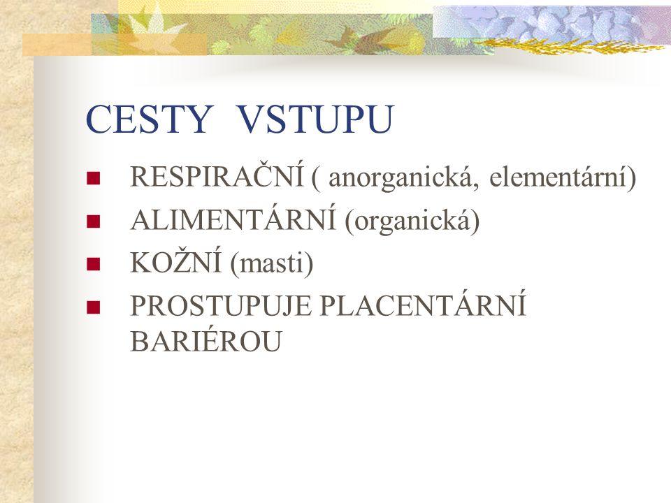 CESTY VSTUPU RESPIRAČNÍ ( anorganická, elementární) ALIMENTÁRNÍ (organická) KOŽNÍ (masti) PROSTUPUJE PLACENTÁRNÍ BARIÉROU