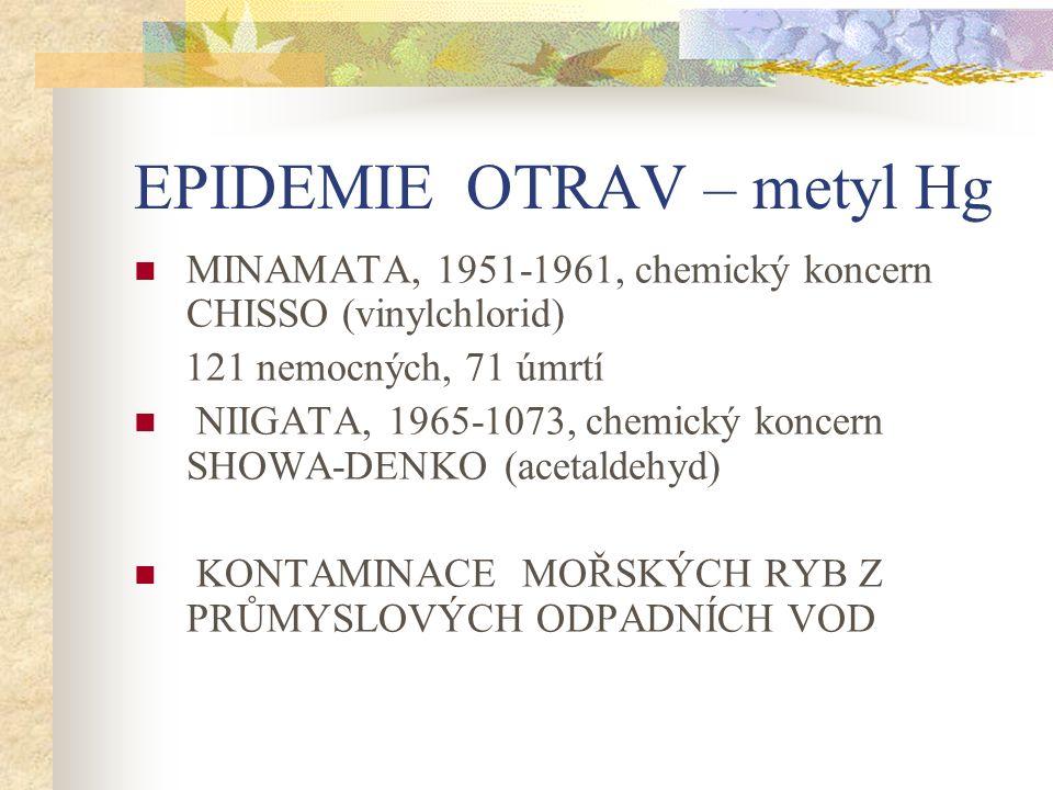EPIDEMIE OTRAV – metyl Hg MINAMATA, 1951-1961, chemický koncern CHISSO (vinylchlorid) 121 nemocných, 71 úmrtí NIIGATA, 1965-1073, chemický koncern SHOWA-DENKO (acetaldehyd) KONTAMINACE MOŘSKÝCH RYB Z PRŮMYSLOVÝCH ODPADNÍCH VOD