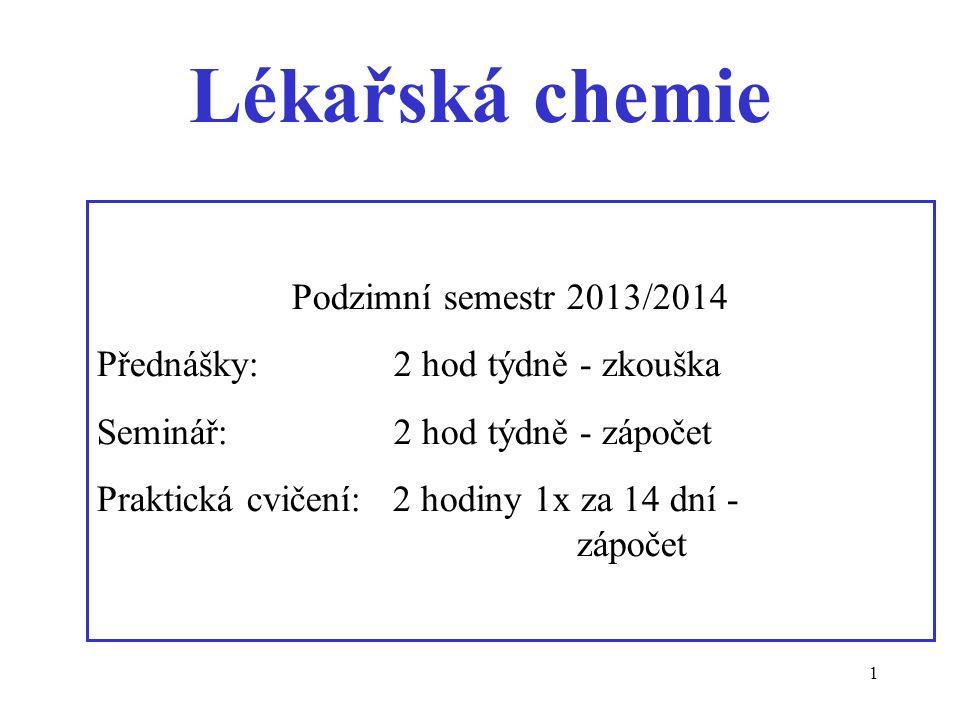 1 Lékařská chemie Podzimní semestr 2013/2014 Přednášky: 2 hod týdně - zkouška Seminář: 2 hod týdně - zápočet Praktická cvičení: 2 hodiny 1x za 14 dní