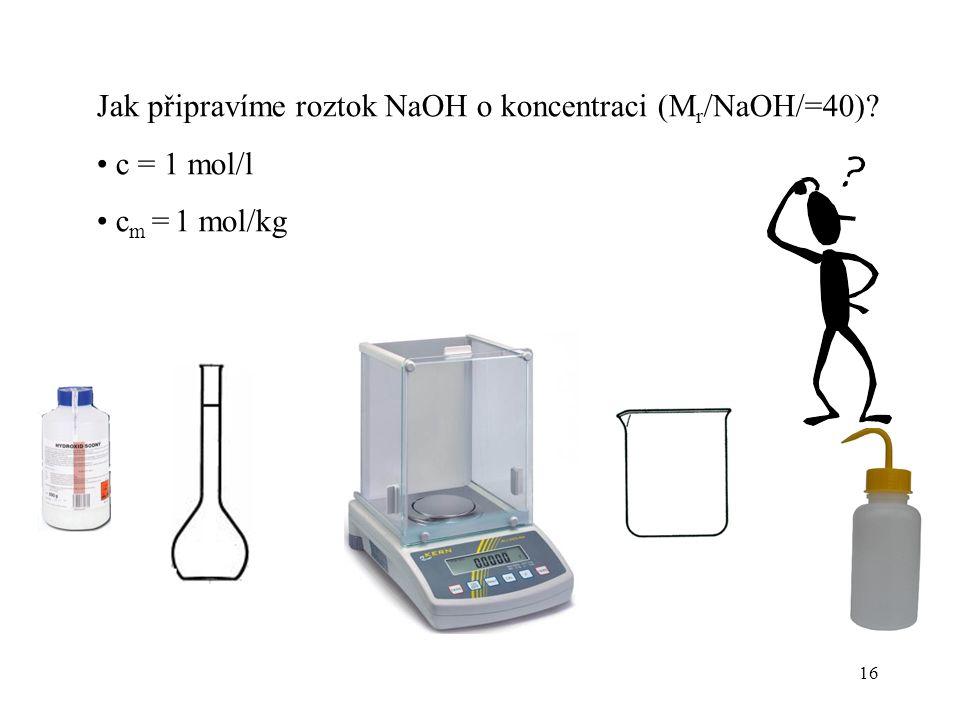 16 Jak připravíme roztok NaOH o koncentraci (M r /NaOH/=40)? c = 1 mol/l c m = 1 mol/kg