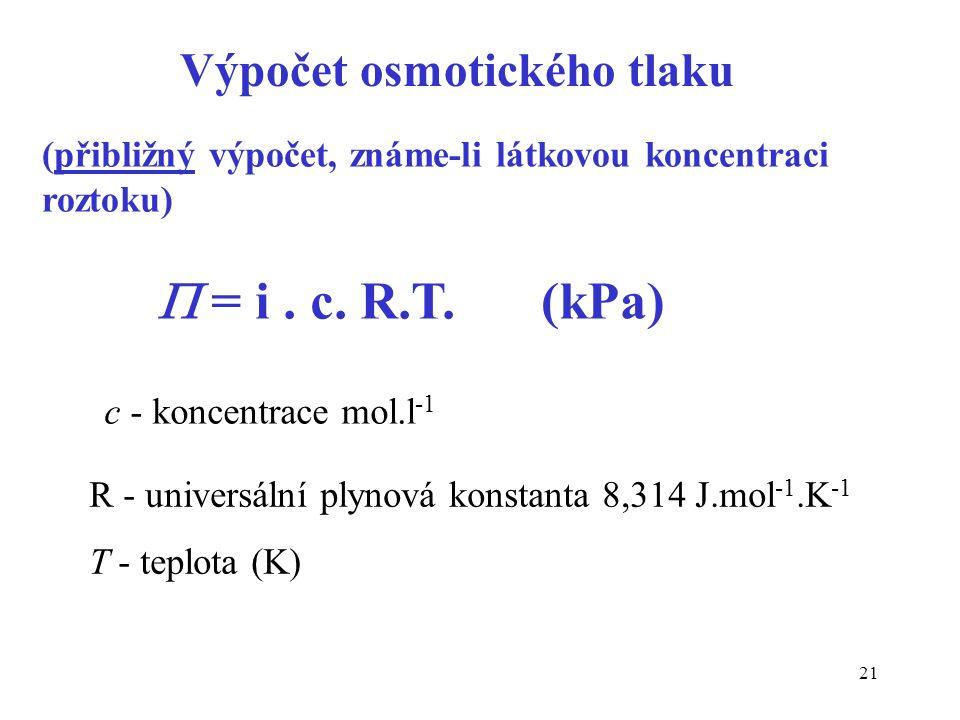 21  = i. c. R.T.(kPa) (přibližný výpočet, známe-li látkovou koncentraci roztoku) c - koncentrace mol.l -1 Výpočet osmotického tlaku R - universální p