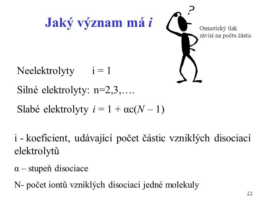 22 Neelektrolyty i = 1 Silné elektrolyty: n=2,3,…. Slabé elektrolyty i = 1 + αc(N – 1) i - koeficient, udávající počet částic vzniklých disociací elek