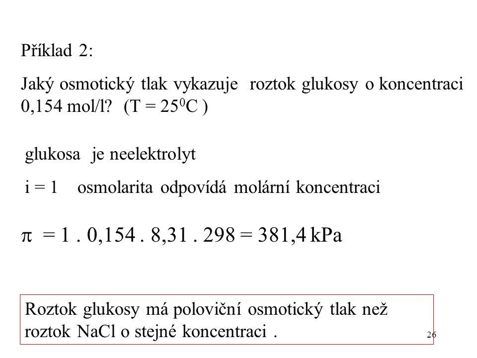 26 Příklad 2: Jaký osmotický tlak vykazuje roztok glukosy o koncentraci 0,154 mol/l? (T = 25 0 C ) glukosa je neelektrolyt i = 1 osmolarita odpovídá m