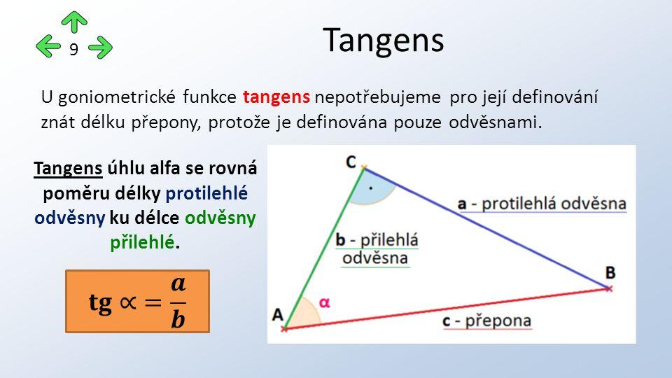 Tangens 9 U goniometrické funkce tangens nepotřebujeme pro její definování znát délku přepony, protože je definována pouze odvěsnami. Tangens úhlu alf