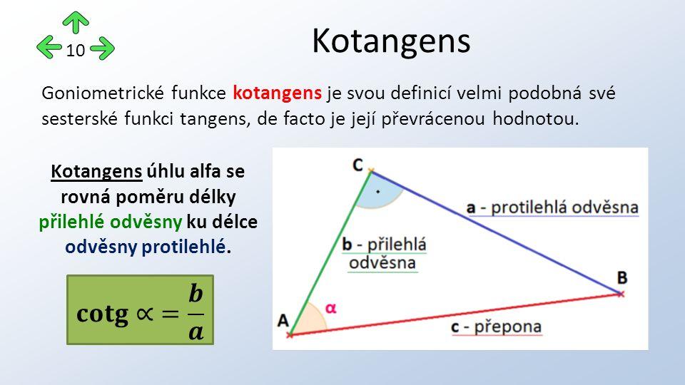 Kotangens 10 Kotangens úhlu alfa se rovná poměru délky přilehlé odvěsny ku délce odvěsny protilehlé. Goniometrické funkce kotangens je svou definicí v