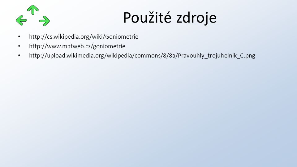 http://cs.wikipedia.org/wiki/Goniometrie http://www.matweb.cz/goniometrie http://upload.wikimedia.org/wikipedia/commons/8/8a/Pravouhly_trojuhelnik_C.p