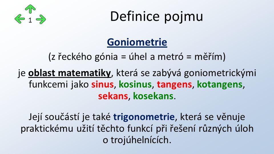 Goniometrie (z řeckého gónia = úhel a metró = měřím) je oblast matematiky, která se zabývá goniometrickými funkcemi jako sinus, kosinus, tangens, kota