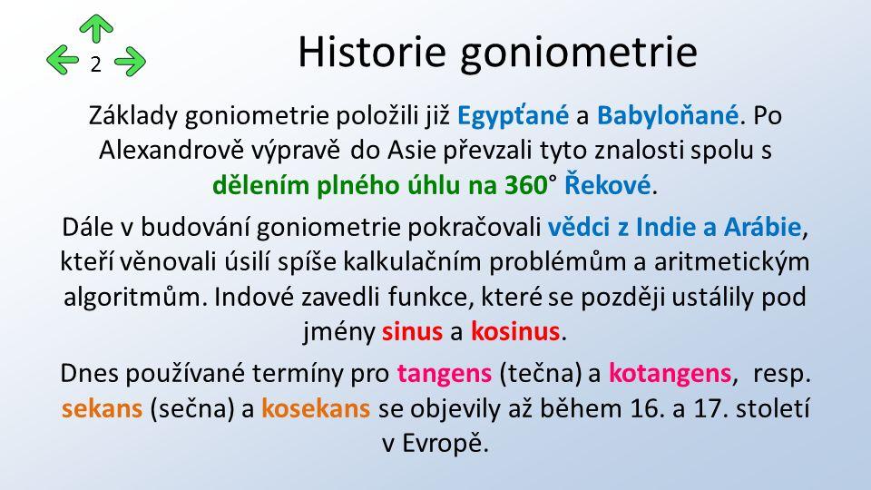 Základy goniometrie položili již Egypťané a Babyloňané. Po Alexandrově výpravě do Asie převzali tyto znalosti spolu s dělením plného úhlu na 360° Řeko