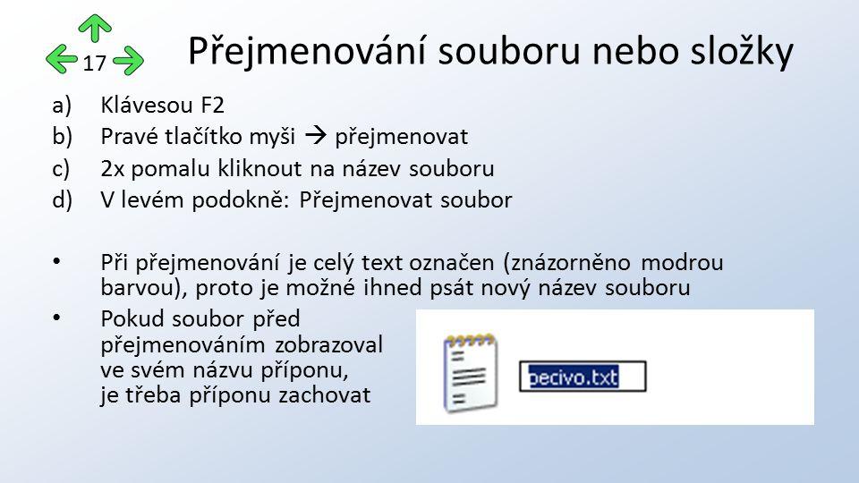 a)Klávesou F2 b)Pravé tlačítko myši  přejmenovat c)2x pomalu kliknout na název souboru d)V levém podokně: Přejmenovat soubor Při přejmenování je celý text označen (znázorněno modrou barvou), proto je možné ihned psát nový název souboru Pokud soubor před přejmenováním zobrazoval ve svém názvu příponu, je třeba příponu zachovat Přejmenování souboru nebo složky 17