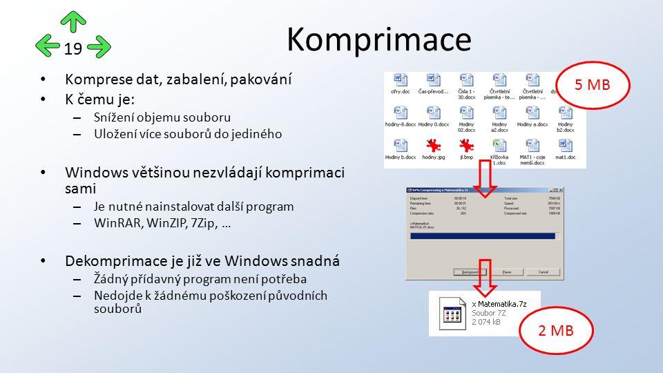 Komprimace Komprese dat, zabalení, pakování K čemu je: – Snížení objemu souboru – Uložení více souborů do jediného Windows většinou nezvládají komprimaci sami – Je nutné nainstalovat další program – WinRAR, WinZIP, 7Zip, … Dekomprimace je již ve Windows snadná – Žádný přídavný program není potřeba – Nedojde k žádnému poškození původních souborů 5 MB 2 MB 19