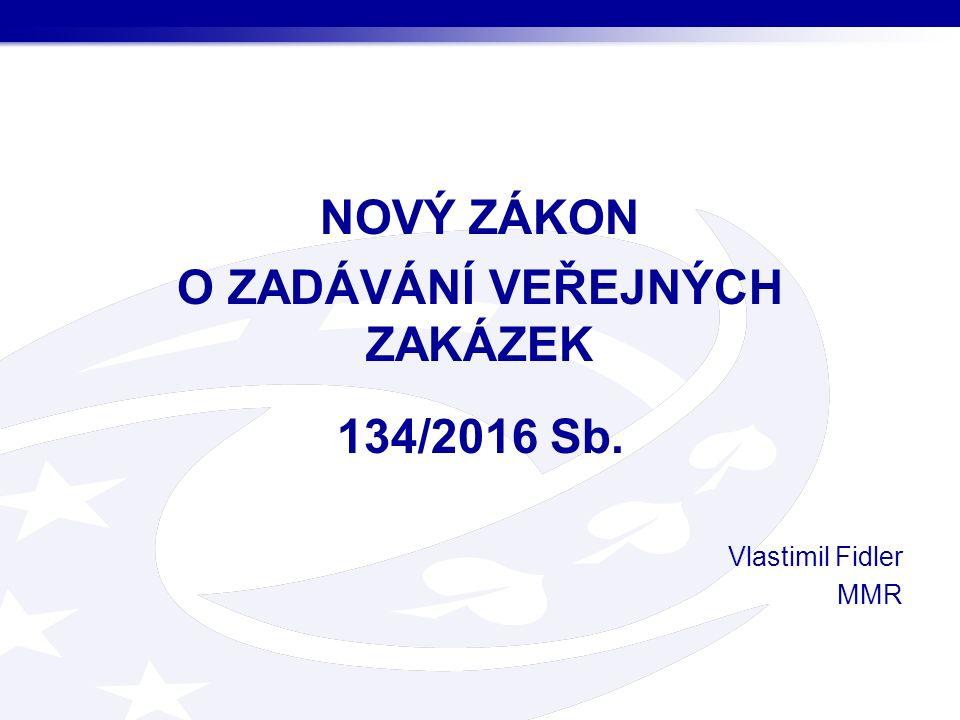 NOVÝ ZÁKON O ZADÁVÁNÍ VEŘEJNÝCH ZAKÁZEK 134/2016 Sb. Vlastimil Fidler MMR