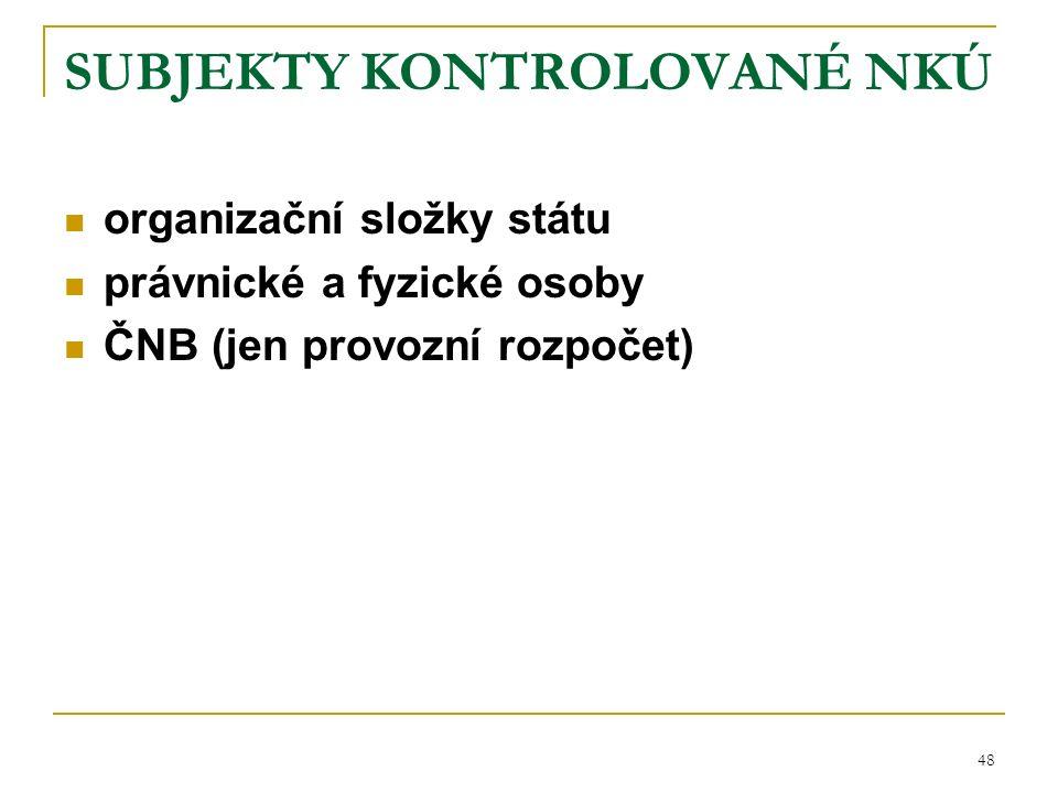 48 SUBJEKTY KONTROLOVANÉ NKÚ organizační složky státu právnické a fyzické osoby ČNB (jen provozní rozpočet)