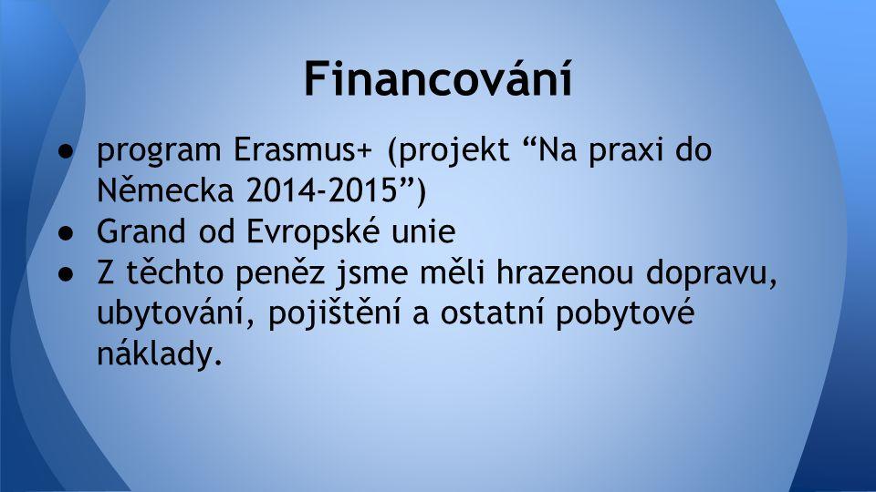 ● program Erasmus+ (projekt Na praxi do Německa 2014-2015 ) ● Grand od Evropské unie ● Z těchto peněz jsme měli hrazenou dopravu, ubytování, pojištění a ostatní pobytové náklady.