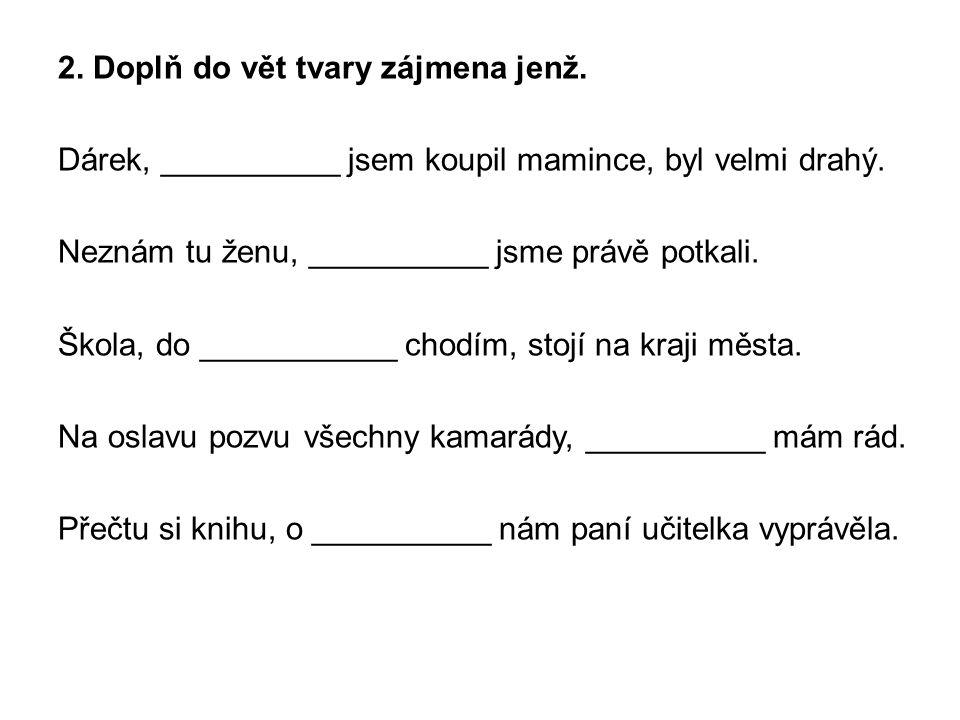 3.Nahraď ve větách zájmeno jenž zájmenem který. Nesmím otvírat lidem, jež neznám.
