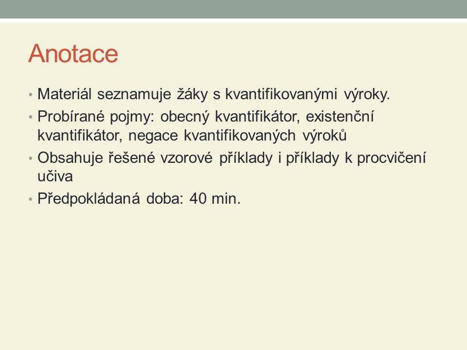 Anotace Materiál seznamuje žáky s kvantifikovanými výroky. Probírané pojmy: obecný kvantifikátor, existenční kvantifikátor, negace kvantifikovaných vý