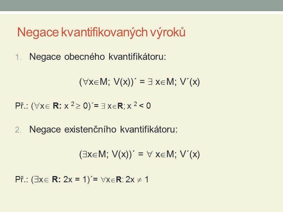 Negace kvantifikovaných výroků 1. Negace obecného kvantifikátoru: (  x  M; V(x))´ =  x  M; V´(x) Př.: (  x  R: x 2  0)´=  x  R; x 2 < 0 2. Ne