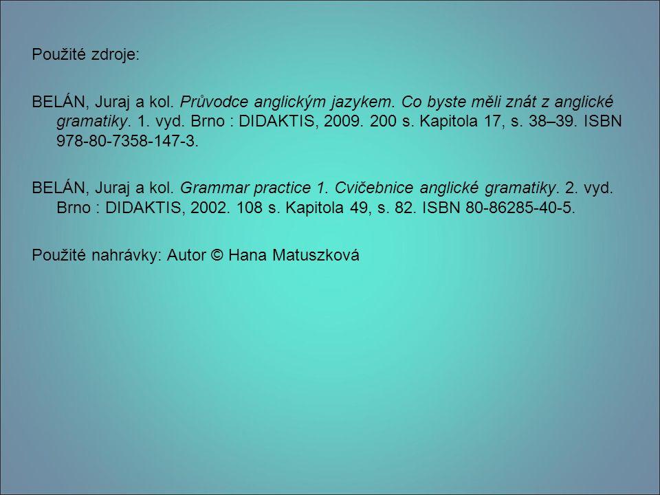 Použité zdroje: BELÁN, Juraj a kol. Průvodce anglickým jazykem. Co byste měli znát z anglické gramatiky. 1. vyd. Brno : DIDAKTIS, 2009. 200 s. Kapitol