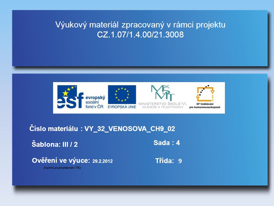 Výukový materiál zpracovaný v rámci projektu CZ.1.07/1.4.00/21.3008 Šablona: III / 2 Sada : 4 Ověření ve výuce: 29.2.2012 (nutno poznamenat v TK) Třída: Číslo materiálu : VY_32_VENOSOVA_CH9_02 9