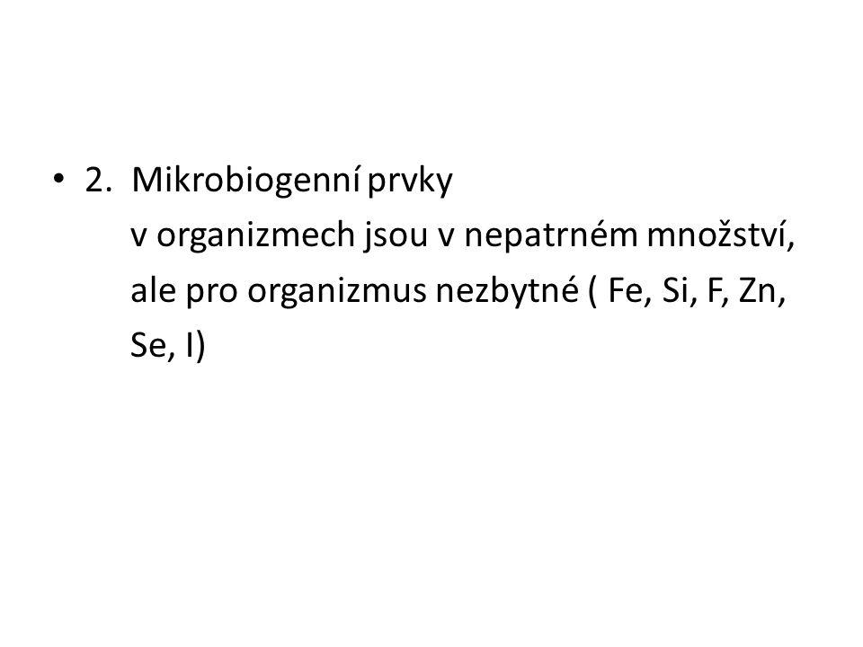 2. Mikrobiogenní prvky v organizmech jsou v nepatrném množství, ale pro organizmus nezbytné ( Fe, Si, F, Zn, Se, I)