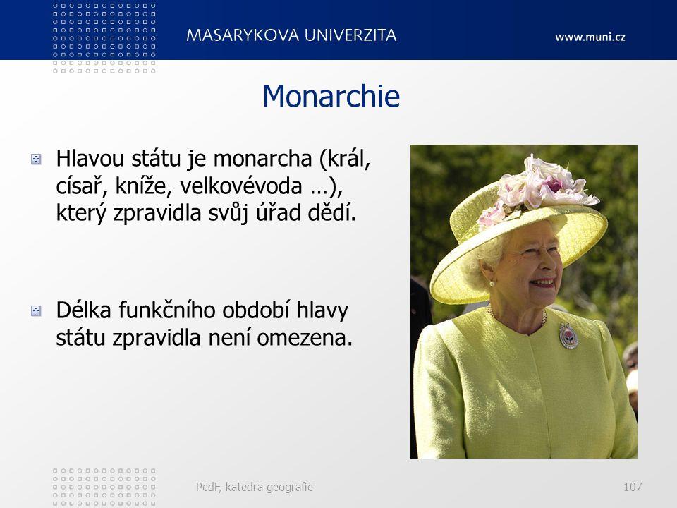 PedF, katedra geografie107 Monarchie Hlavou státu je monarcha (král, císař, kníže, velkovévoda …), který zpravidla svůj úřad dědí.