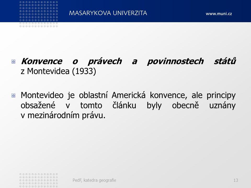 PedF, katedra geografie13 Konvence o právech a povinnostech států z Montevidea (1933) Montevideo je oblastní Americká konvence, ale principy obsažené v tomto článku byly obecně uznány v mezinárodním právu.