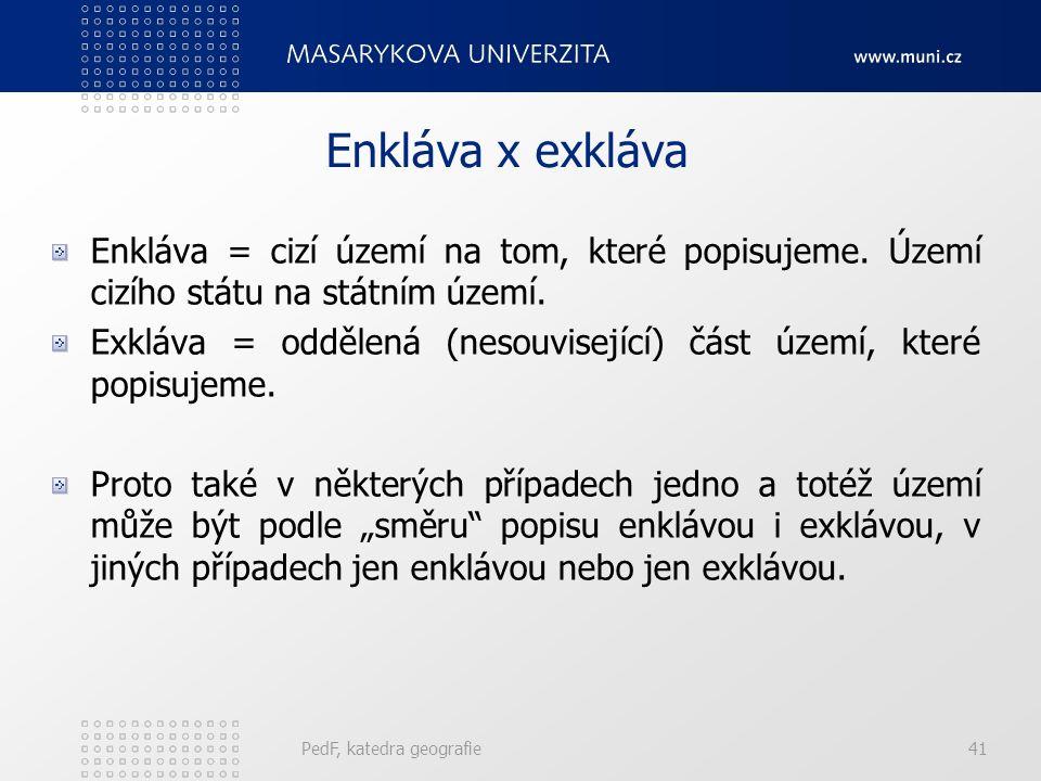 PedF, katedra geografie41 Enkláva x exkláva Enkláva = cizí území na tom, které popisujeme.
