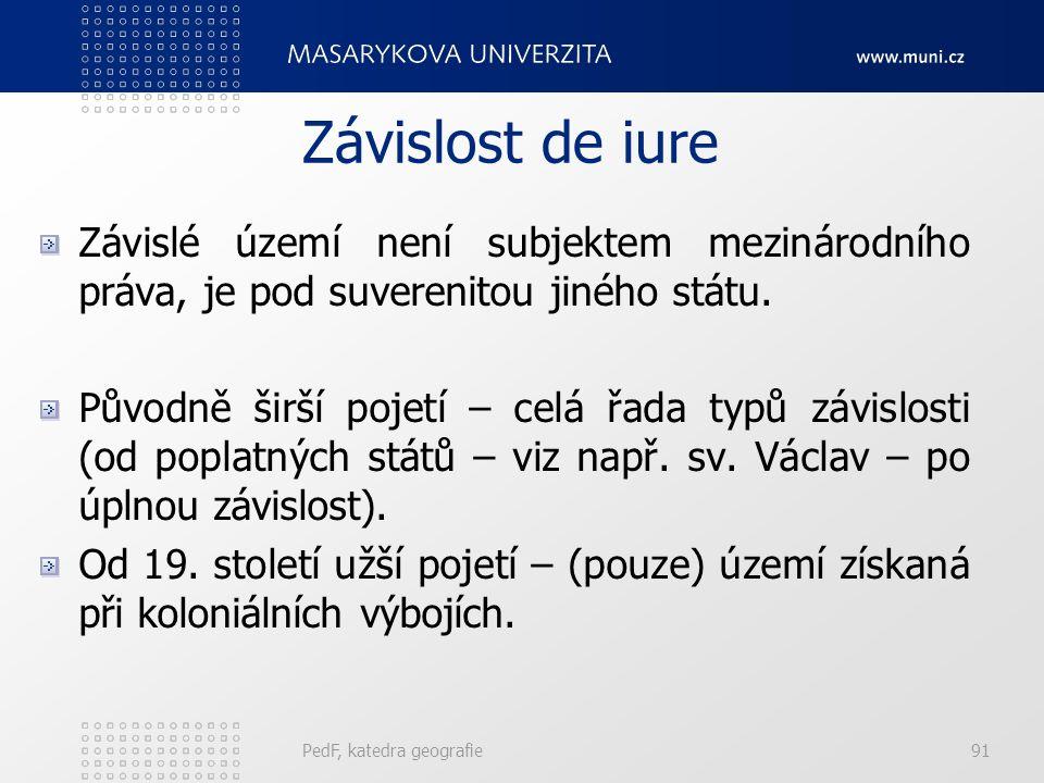 PedF, katedra geografie91 Závislost de iure Závislé území není subjektem mezinárodního práva, je pod suverenitou jiného státu.